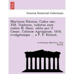 Martinus Polonus. Codex S C. XIII. Teplenus, Collatus Cum Codice N. Hane, Edito Per J. C Sar, Coloni Agrippin , 1616, Evulgatusque ... A P. P. Klimes . by Archibishop Martinus, 9781241793494.