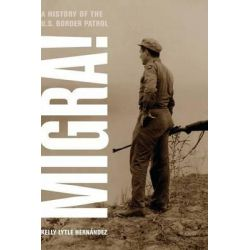 Migra!, A History of the U.S. Border Patrol by Kelly Lytle Hernandez, 9780520266414.