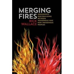 Merging Fires, Grassroots Peace-building Between Indigenous and Non-indigenous Peoples by Rick Wallace, 9781552665794.