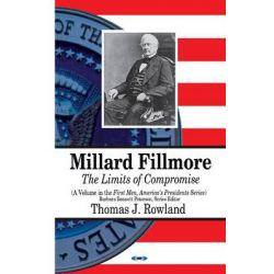 Millard Fillmore, The Limits of Compromise by Thomas J. Rowland, 9781628086676.
