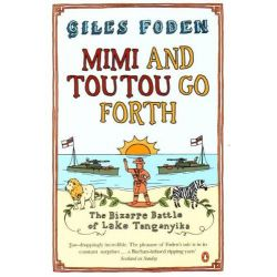 Mimi and Toutou Go Forth, The Bizarre Battle of Lake Tanganyika by Giles Foden, 9780141009841.
