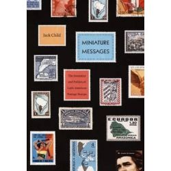 Miniature Messages, The Semiotics and Politics of Latin American Postage Stamps by Jack Child, 9780822341994.