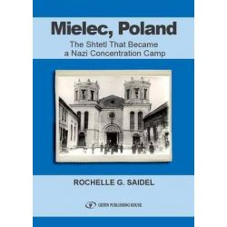 Mielec, Poland, The Shtetl That Became a Nazi Concentration Camp by Rochelle G. Saidel, 9789652295293.