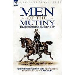 Men of the Mutiny, Two Accounts of the Great Indian Mutiny of 1857 by John Tulloch Nash, 9781846776243.