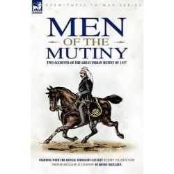 Men of the Mutiny, Two Accounts of the Great Indian Mutiny of 1857 by John Tulloch Nash, 9781846776236.