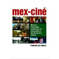 Mex-Cine, Mexican Filmmaking, Production and Consumption in the Twenty-First Century by Frederick Luis Aldama, 9780472051939.