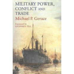 Military Power, Conflict and Trade, Military Spending, International Commerce and Great Power Rivalry by Michael P. Gerace, 9780714684482.