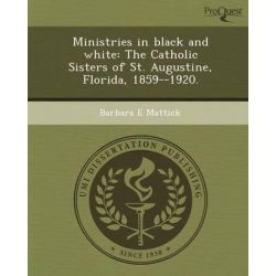 Ministries in Black and White, The Catholic Sisters of St. Augustine, Florida, 1859--1920. by Barbara E Mattick, 9781243976758.
