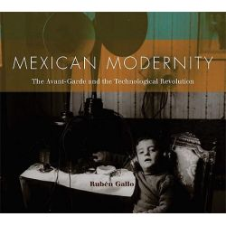 Mexican Modernity, The Avant-Garde and the Technological Revolution by Ruben Gallo, 9780262514965.
