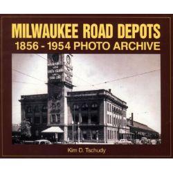 Milwaukee Road Depots 1856-1954 by Kim D. Tschudy, 9781583880401.