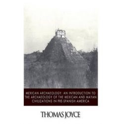 Mexican Archaeology, An Introduction to the Archaeology of the Mexican and Mayan Civilizations of Pre-Spanish America by Thomas Joyce, 9781494716271.