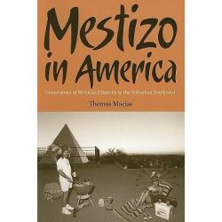 Mestizo in America, Generations of Mexican Ethnicity in the Suburban Southwest by Thomas Macias, 9780816525058.