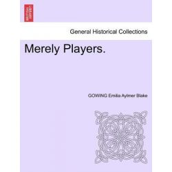 Merely Players. by Gowing Emilia Aylmer Blake, 9781241371371.