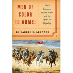 Men of Color to Arms!, Black Soldiers, Indian Wars, and the Quest for Equality by Elizabeth D. Leonard, 9780393060393.