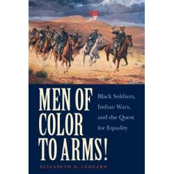 Men of Color to Arms!, Black Soldiers, Indian Wars, and the Quest for Equality by Elizabeth D. Leonard, 9780803240711.