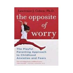 Hörbücher: The Opposite of Worry: The Playful Parenting Approach to Childhood Anxieties and Fears  von Lawrence J. Cohen