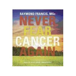 Hörbücher: Never Fear Cancer Again: How to Prevent and Reverse Cancer  von Raymond Francis