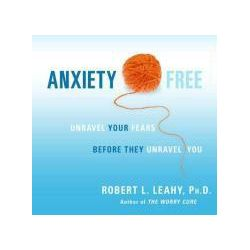 Hörbücher: Anxiety Free: Unravel Your Fears Before They Unravel You  von Robert L. Leahy