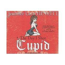 Hörbücher: The Day I Shot Cupid: Hello, My Name Is Jennifer Love Hewitt and I'm a Love-Aholic  von Jennifer Love Hewitt