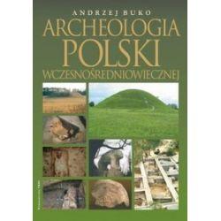 Archeologia Polski wczesnośredniowiecznej. Odkrycia - hipotezy - interpretacje - Andrzej Buko