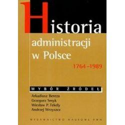 Historia administracji w Polsce 1764-1989 Wybór źródeł - Arkadiusz Bereza, Grzegorz Smyk, Wiesław P. Tekely