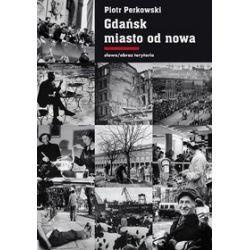 Gdańsk miasto od nowa. Kształtowanie społeczeństwa i warunki bytowe w latach 1945-1970 - Piotr Perkowski