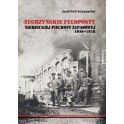 Zegrzyńskie feldposty niemieckiej piechoty zapasowej 1916-1918 - Jacek Emil Szczepański
