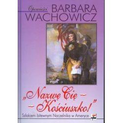 Nazwę cię Kościuszko! Szlakiem bitewnym naczelnika w Ameryce - Barbara Wachowicz