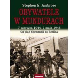 Obywatele w mundurach. 7 czerwca 1944 - 7 maja 1945. Od plaż Normandii do Berlina. - Stephen E. Ambrose