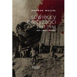 Sowieccy partyzanci 1941-1944. Mity i rzeczywistość - Bogdan Musiał