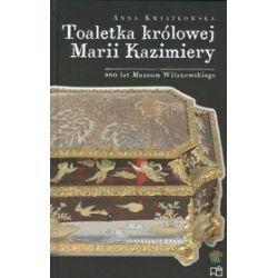 Toaletka królowej Marii Kazimiery. 200 lat Muzeum Wilanowskiego - Anna Kwiatkowska