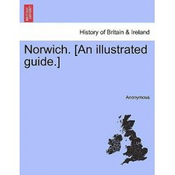 Norwich. [An Illustrated Guide.] by Anonymous, 9781241309817.