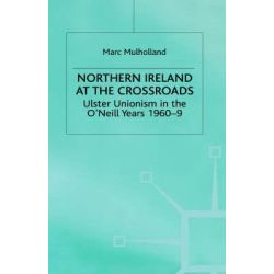 Northern Ireland at the Crossroads : Ulster Unionism in the O'Neill Years, 1960-9, Ulster Unionism in the O'neill Years 1960-69 by Marc Mulholland, 9780333760758.