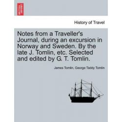 Notes from a Traveller's Journal, During an Excursion in Norway and Sweden. by the Late J. Tomlin, Etc. Selected and Edited by G. T. Tomlin. by James Tomlin, 9781240931569.