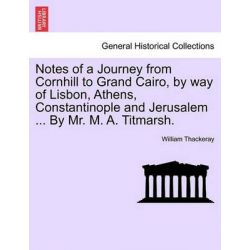 Notes of a Journey from Cornhill to Grand Cairo, by Way of Lisbon, Athens, Constantinople and Jerusalem ... by Mr. M. A. Titmarsh. by William Makepeace Thackeray, 9781241126315.