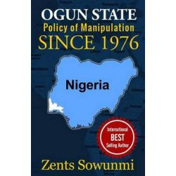 Ogun State, Policy of Manipulation Since 1976: Policy of Frustration Since 1976 by Zents Sowunmi, 9781936739240.