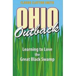 Ohio Outback, Learning to Love the Great Black Swamp by Claude Clayton Smith, 9781606350546.