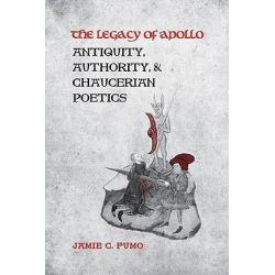 The Legacy of Apollo, Antiquity, Authority, and Chaucerian Poetics by Jamie Fumo, 9781442641709.