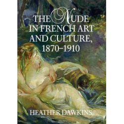 The Nude in French Art and Culture, 1870-1910 by Heather Dawkins, 9780521807555.