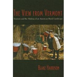 The View from Vermont, Tourism and the Making of an American Rural Landscape by Blake Harrison, 9781584655916.