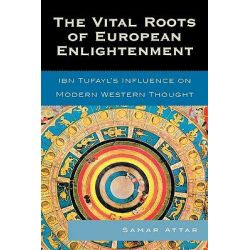 The Vital Roots of European Enlightenment, Ibn Tufayl's Influence on Modern Western Thought by Samar Attar, 9780739119891.