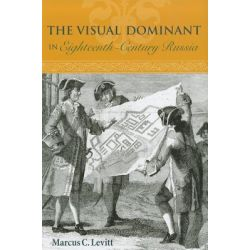 The Visual Dominant in Eighteenth-century Russia by Marcus C. Levitt, 9780875804422.