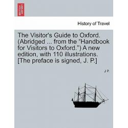 "The Visitor's Guide to Oxford. (Abridged ... from the ""Handbook for Visitors to Oxford."") a New Edition, with 110 Illustrations. [The Preface Is Signed, J. P.] by J P, 9781241320195."
