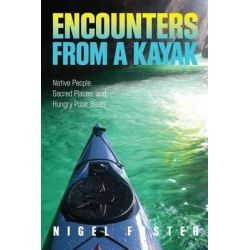 Encounters from a Kayak, Native People, Sacred Places, and Hungry Polar Bears by Visiting Professor of European Law Nigel Foster, 9780762781065.