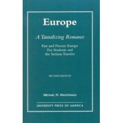 Europe, a Tantalizing Romance : Past and Present Europe for Students and the Serious Traveler, Past and Present Europe for Students and the Serious Traveler by Michael H. Macdonald, 9780761804116.