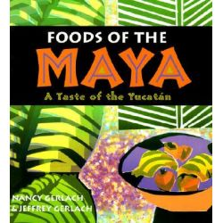 Foods of the Maya, A Taste of the Yucatan by Nancy Gerlach, 9780826328762.