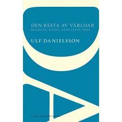 Den bästa av världar : skapelse, slump, apokalyps, död - Ulf Danielsson - Bok (9789101001758)
