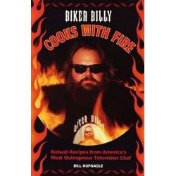 Biker Billy Cooks with Fire, Robust Recipes from America's Most Outrageous Television Chef by Bill Hufnagle, 9781884313509.