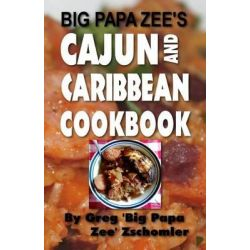 Big Papa Zee's Cajun and Caribbean Cookbook by MR Greg Big Papa Zee Zschomler, 9781494239046.