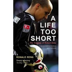 A Life Too Short, The Tragedy of Robert Enke by Ronald Reng, 9780224091657.